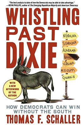 Whistling Past Dixie: How Democrats Can Win Without the South - Schaller, Thomas F