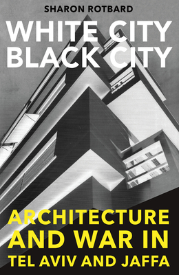 White City, Black City: Architecture and War in Tel Aviv and Jaffa - Rotbard, Sharon