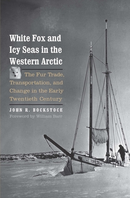 White Fox and Icy Seas in the Western Arctic: The Fur Trade, Transportation, and Change in the Early Twentieth Century - Bockstoce, John R, Dr., and Barr, William (Foreword by)