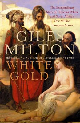 White Gold: The Extraordinary Story of Thomas Pellow and North Africa's One Million European Slaves - Milton, Giles, and Philipps, Roland (Editor)