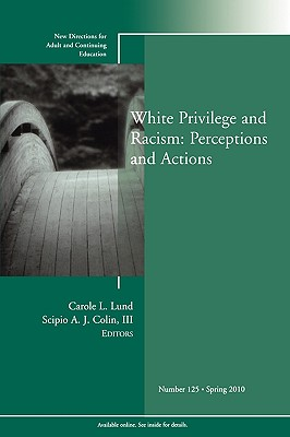 White Privilege and Racism: Perceptions and Actions: New Directions for Adult and Continuing Education, Number 125 - Lund, Carole L (Editor)