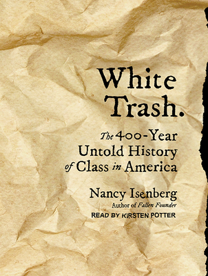 White Trash: The 400-Year Untold History of Class in America - Isenberg, Nancy, and Potter, Kirsten (Narrator)