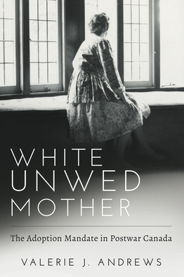 White Unwed Mother: The Adoption Mandate in Postwar Canada - Andrews, Valerie
