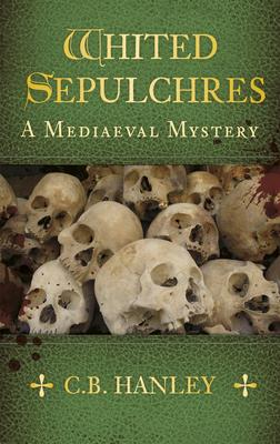 Whited Sepulchres: A Mediaeval Mystery - Hanley, C. B.