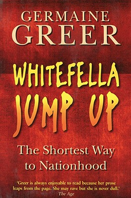 Whitefella Jump Up: The Shortest Way to Nationhood - Greer, Germaine