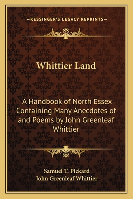Whittier-land; a handbook of North Essex, containing many anecdotes of and poems by John Greenleaf Whittier never before collected - Pickard, Samuel T.