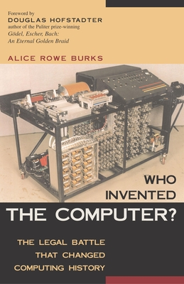 Who Invented the Computer?: The Legal Battle That Changed Computing History - Burks, Alice Rowe, and Hofstadter, Douglas R (Foreword by)