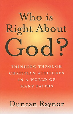 Who Is Right about God?: Thinking Through Christian Attitudes in a World of Many Faiths - Raynor, Duncan