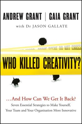Who Killed Creativity?...and How Can We Get It Back? Seven Essential Strategies to Make Yourself, Your Team and Your Organisation More Innovative - Grant, Andrew, and Grant, Gaia, and Gallate, Jason