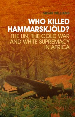 Who Killed Hammarskj?ld?: The Un, the Cold War, and White Supremacy in Africa - Williams, A Susan