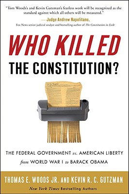 Who Killed the Constitution?: The Federal Government vs. American Liberty from World War I to Barack Obama - Woods, Thomas E