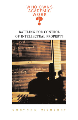 Who Owns Academic Work?: Battling for Control of Intellectual Property - McSherry, Corynne