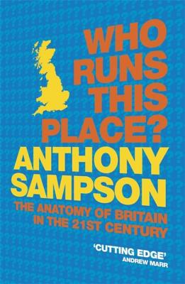 Who Runs This Place?: The Anatomy of Britain in the 21st Century - Sampson, Anthony