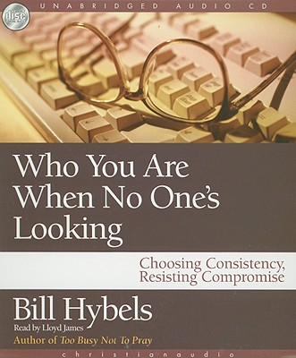 Who You Are When No One's Looking: Choosing Consistency, Resisting Compromise - Hybels, Bill, and James, Lloyd (Read by)
