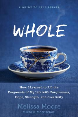 Whole: How I Learned to Fill the Fragments of My Life with Forgiveness, Hope, Strength, and Creativity - Moore, Melissa, and Matrisciani, Michele