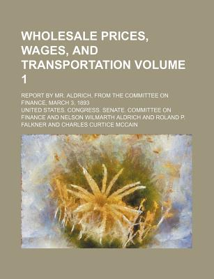 Wholesale Prices, Wages, and Transportation Volume 1; Report by Mr. Aldrich, from the Committee on Finance, March 3, 1893 - Finance, United States Congress