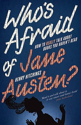 Who's Afraid of Jane Austen?: How to Really Talk About Books You Haven't Read - Hitchings, Henry