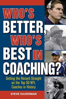 Who's Better, Who's Best in Coaching?: Setting the Record Straight on the Top 50 NFL Coaches in History - Silverman, Steve