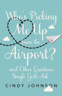Who's Picking Me Up from the Airport?: And Other Questions Single Girls Ask - Johnson, Cindy