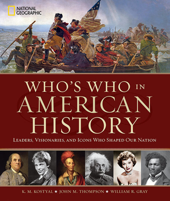 Who's Who in American History: Leaders, Visionaries, and Icons Who Shaped Our Nation - Kostyal, K M, and Thompson, John M, and Gray, William R