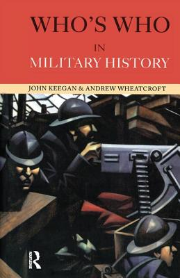 Who's Who in Military History: From 1453 to the Present Day - Keegan, John, and Wheatcroft, Andrew
