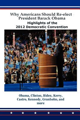Why Americans Should Re-Elect President Barack Obama: Highlights of the 2012 Democratic Convention - Obama, Barack Hussein, President (Contributions by)