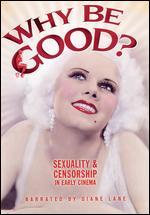 Why Be Good? Sexuality and Censorship in Early Cinema - Elaina B. Archer