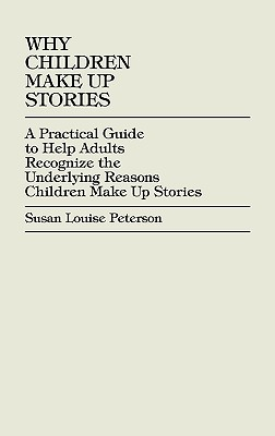 Why Children Make Up Stories: A Practical Guide to Help Adults Recognize the Underlying Reasons Children Make Up Stories - Peterson, Susan Louise