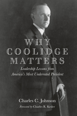 Why Coolidge Matters: Leadership Lessons from America s Most Underrated President - Johnson, Charles C.