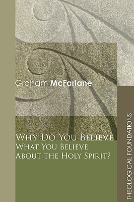 Why Do You Believe What You Believe about the Holy Spirit? - McFarlane, Graham