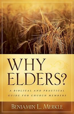 Why Elders?: A Biblical and Practical Guide for Church Members - Merkle, Benjamin