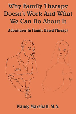 Why Family Therapy Doesn't Work and What We Can Do about It: Adventures in Family Based Therapy - Marshall, Nancy