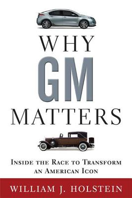 Why GM Matters: The Untold Story of the Race to Transform an American Icon - Holstein, William J