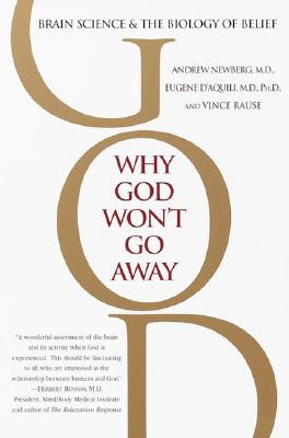 Why God Won't Go Away: Brain Science and the Biology of Belief - Newberg, Andrew, M.D., and D'Aquili, Eugene G, and Rause, Vince