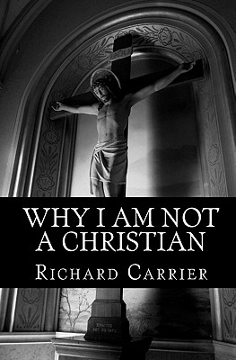 Why I Am Not a Christian: Four Conclusive Reasons to Reject the Faith - Carrier Ph D, Richard