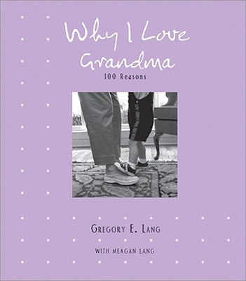Why I Love Grandma: 100 Reasons - Lang, Gregory E, Dr., and Lang, Meagan