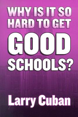 Why Is It So Hard to Get Good Schools? - Cuban, Larry