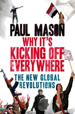 Why It's Kicking Off Everywhere: The New Global Revolutions - Mason, Paul