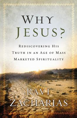 Why Jesus?: Rediscovering His Truth in an Age of Mass Marketed Spirituality - Zacharias, Ravi
