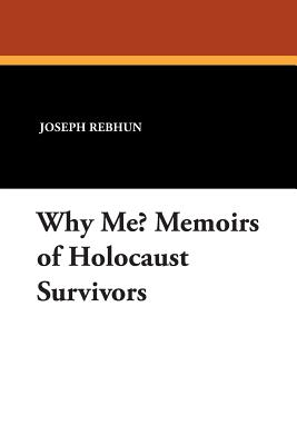 Why Me? Memoirs of Holocaust Survivors - Rebhun, Joseph