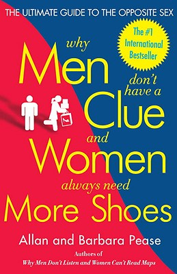 Why Men Don't Have a Clue and Women Always Need More Shoes: The Ultimate Guide to the Opposite Sex - Pease, Barbara, and Pease, Allan