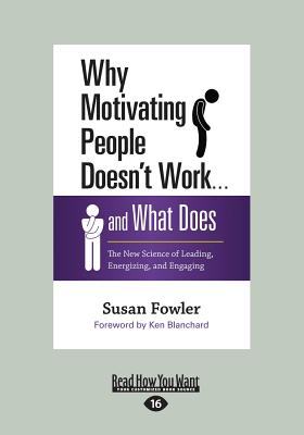 Why Motivating People Doesn't Work . . . and What Does: The New Science of Leading, Energizing, and Engaging - Fowler, Susan