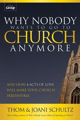 Why Nobody Wants to Go to Church Anymore: And How 4 Acts of Love Will Make Your Church Irresistible - Schultz, Thom