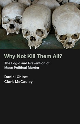 Why Not Kill Them All?: The Logic and Prevention of Mass Political Murder - Chirot, Daniel, and McCauley, Clark