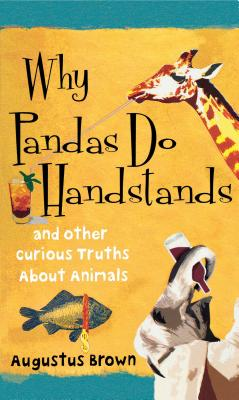 Why Pandas Do Handstands: And Other Curious Truths about Animals - Brown, Augustus