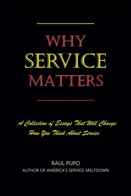 Why Service Matters: A Collection of Essays That Will Change How You Think About Service - Pupo, Raul