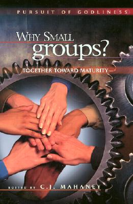 Why Small Groups: Together Toward Maturity - Mahaney, C J (Editor), and Somerville, Greg (Editor)