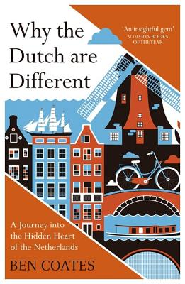 Why the Dutch are Different: A Journey into the Hidden Heart of the Netherlands - Coates, Ben