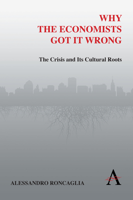 Why the Economists Got It Wrong: The Crisis and Its Cultural Roots - Roncaglia, Alessandro