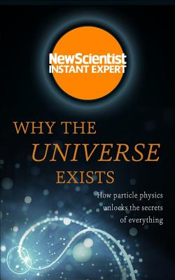 Why the Universe Exists: How Particle Physics Unlocks the Secrets of Everything - New Scientist